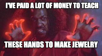Meme Maker I Ve Paid A Lot Of Money To Teach These Hands To Make Jewelry Meme Jewelry Making Memes How To Make
