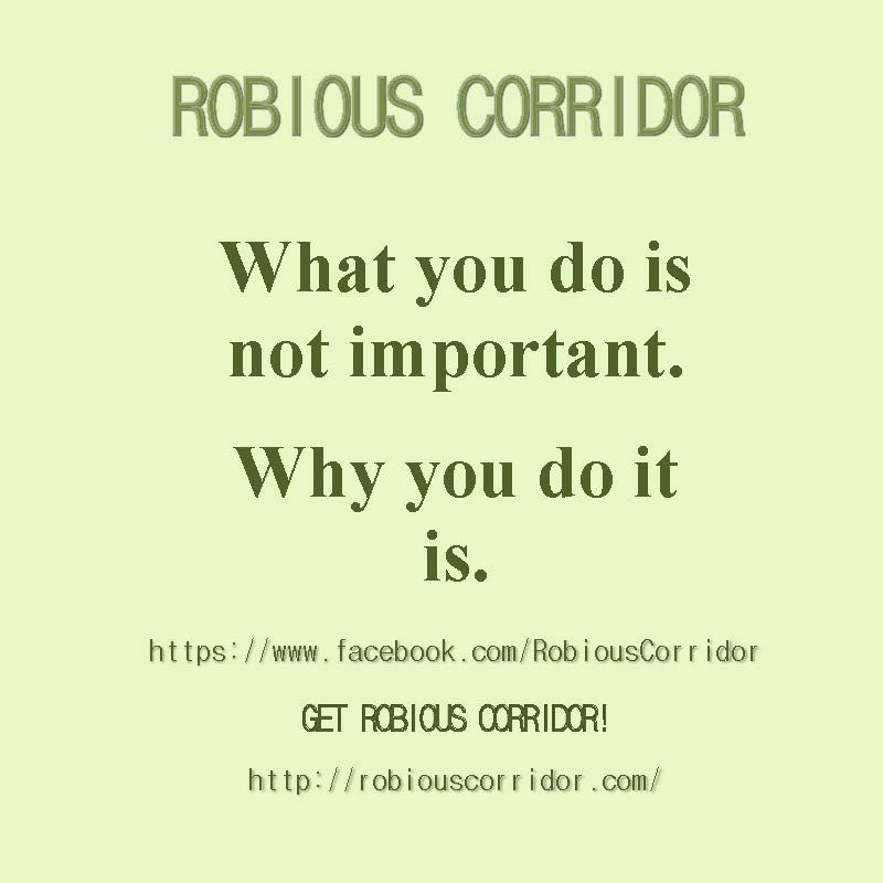 What you do is not important.  Why you do it is.  Get Robious Corridor!