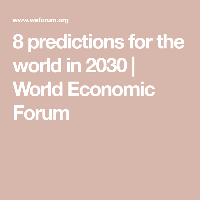 8 Predictions For The World In 2030 World Economic Forum World Economic Forum Predictions World