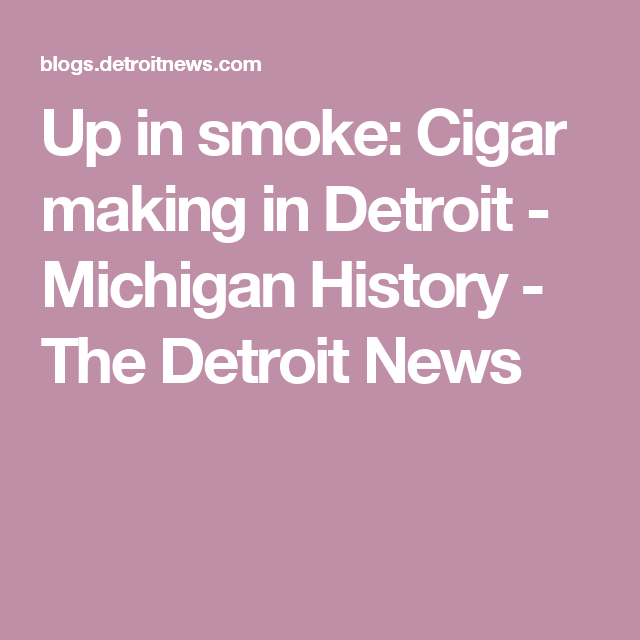 Up In Smoke Cigar Making In Detroit Michigan History The