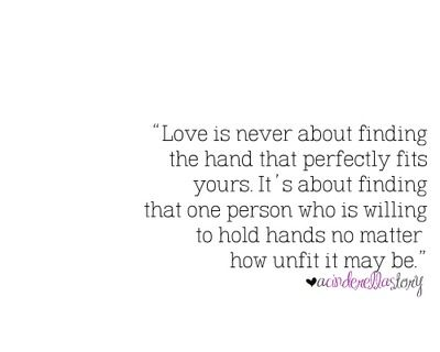 Love Is Never About Finding The Hand That Perfectly Fits Yours It S About Finding That One Person Who Is Willing To Hold Hands Hand Quotes Quotes Image Quotes