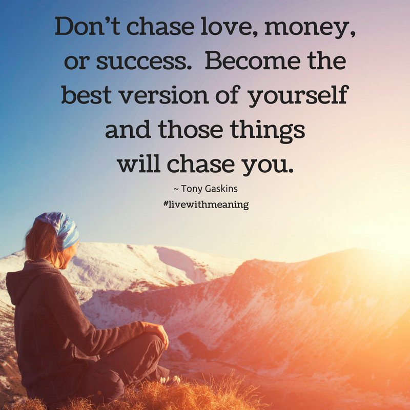 Don't chase love, money, or success.  Become the best version of yourself and those things will chase you.