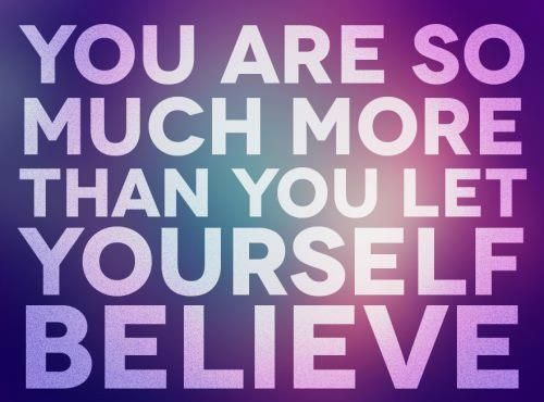 YOU are so much more than you let yourself believe
