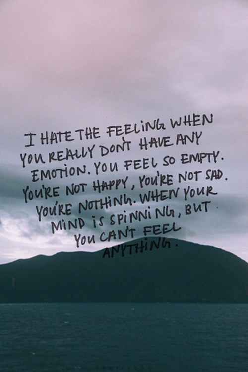 I hate the feeling when you really dont have emotion you feel so i hate the feeling when you really dont have emotion you feel so empty youre not happy youre not sad youre nothing when your mind is spinning altavistaventures Image collections