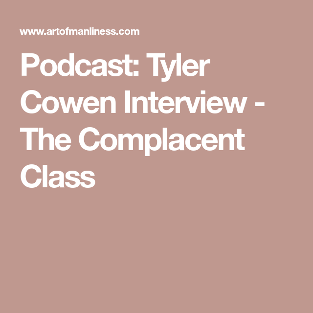 Podcast: Tyler Cowen Interview - The Complacent Class