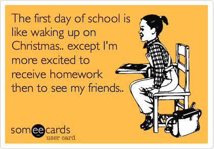 The first day of school is like waking up on Christmas.. except I'm more excited to receive homework then to see my friends..