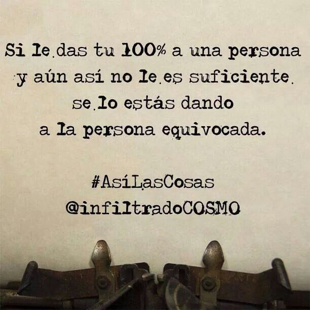 Si le da tu 100% a una persona y aún así no le suficiente se lo estas dando a la persona equivocada