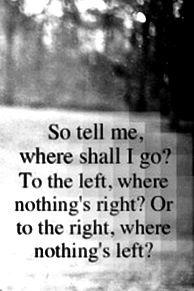 """""""So tell me, where shall I go? To the left, where nothing's right? Or to the right, where nothing's left?"""""""