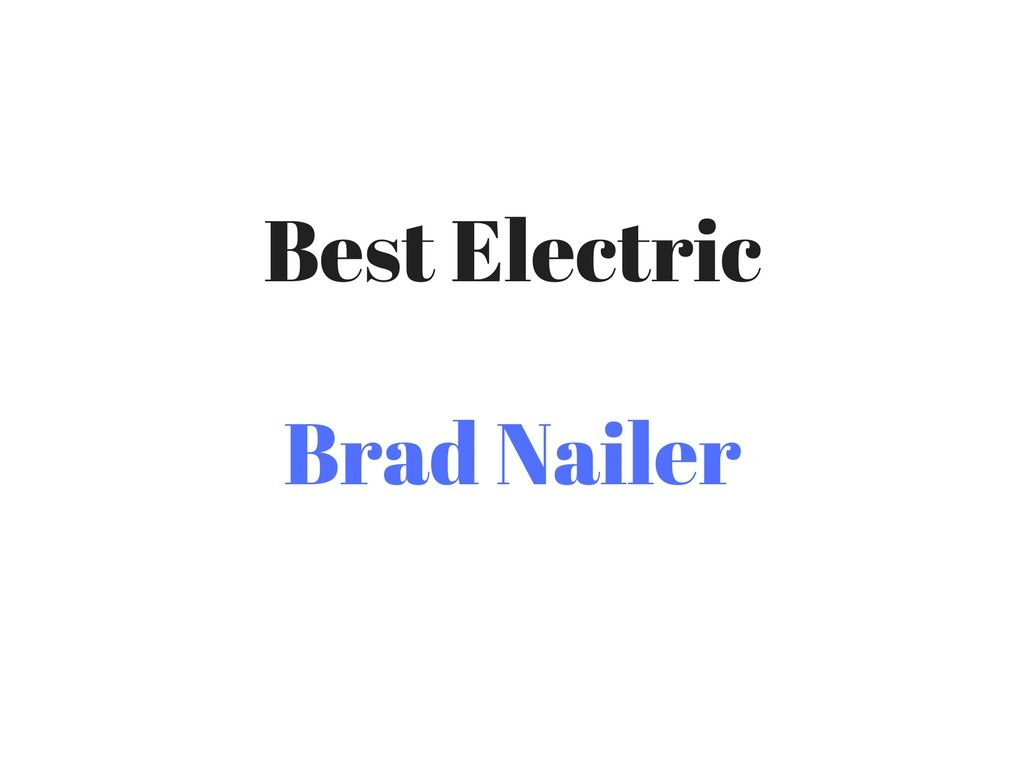Best Electric Brad Nailer Reviews Buyer S Guide Brad Nailer Nailer Electricity