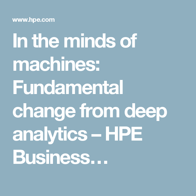 In The Minds Of Machines Fundamental Change From Deep Analytics Hpe Business Mindfulness Digital Transformation Analytics