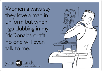 Women always say they love a man in uniform but when I go clubbing in my McDonalds outfit no one will even talk to me.