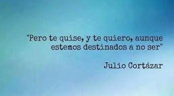 Julio Cortazar Pero Te Quise Y Te Quiero Aunque Estemos Destinados A No Ser Words Quotes Post