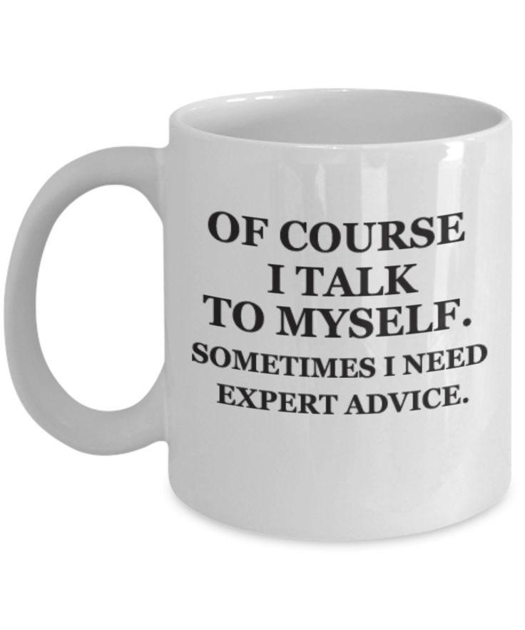 Of course I talk to myself. Sometimes I need expert advice Funny Coffee Mug 11 OZ Gift Cup #funnycoffeemugs