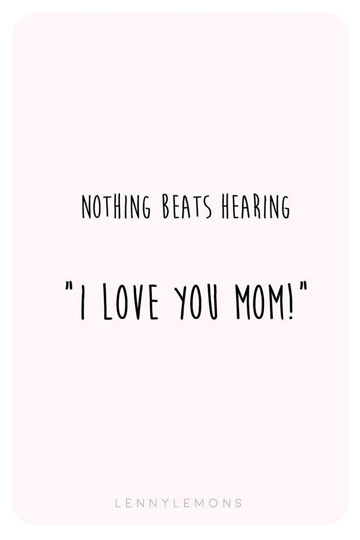 Nothing Beats Hearing I Love You Mom Quotes For Mom Motherhood