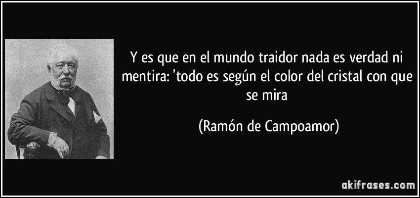 Y es que en el mundo traidor nada es verdad ni mentira: 'todo es según el color del cristal con que se mira (Ramón de Campoamor)