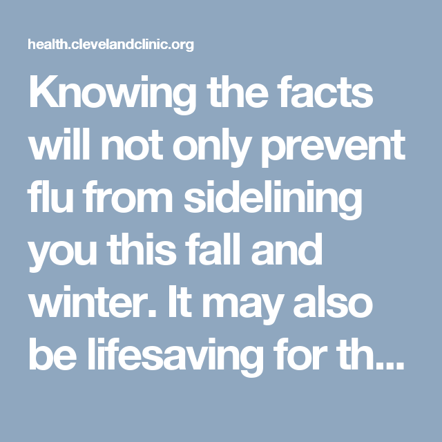 Knowing the facts will not only prevent flu from sidelining you this fall and winter. It may also be lifesaving for those you love who are at high risk of complications.