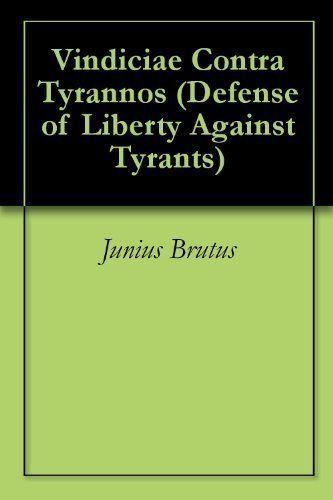Read - 105 pages Vindiciae Contra Tyrannos (Defense of Liberty Against Tyrants) by Junius Brutus 1579 http://www.constitution.org/vct/vind.htm http://www.yorku.ca/comninel/courses/3020pdf/vindiciae.pdf https://archive.org/details/vindiciaecontrat00lang