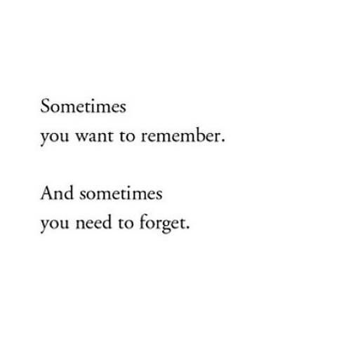 Sometimes you want to  remember ... Sometimes you need to forget