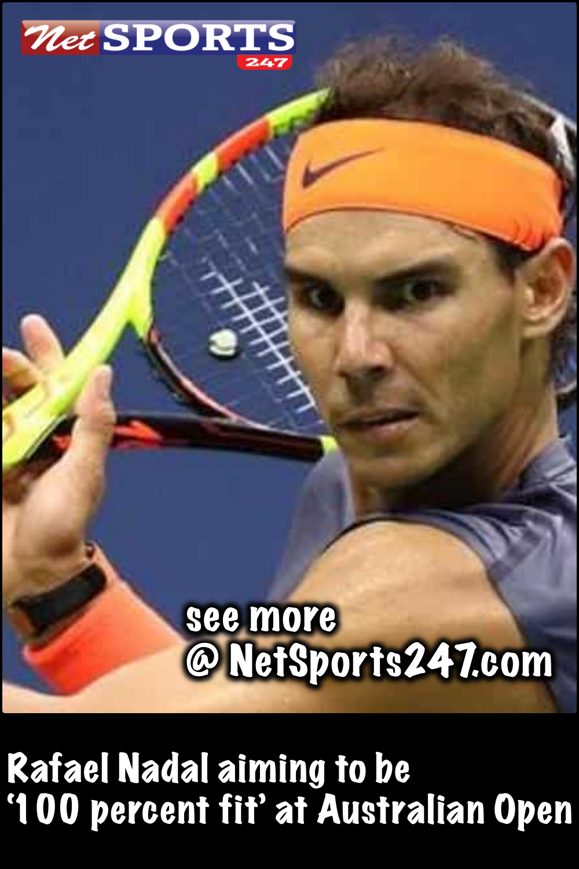Rafael Nadal Aiming To Be 100 Percent Fit At Australian Open Rafael Nadal Australian Open Sports
