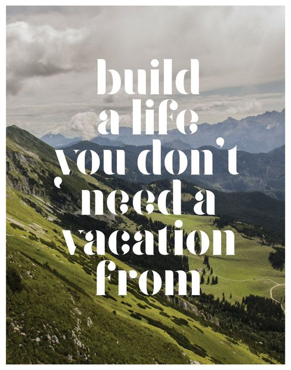 Build a life you dont need a vacation from - Landscape
