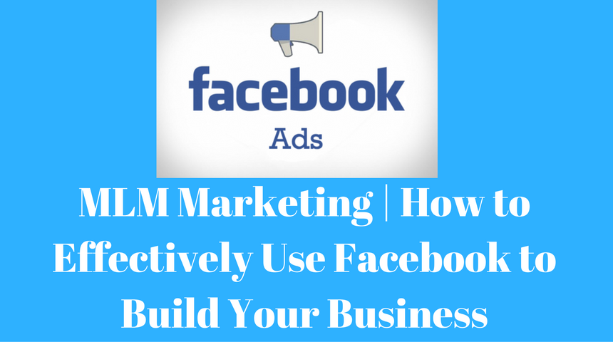 MLM Marketing | How to Effectively Use Facebook to Build Your Business