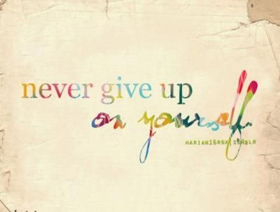 Never give up on yourself.  Often more easily said than done.