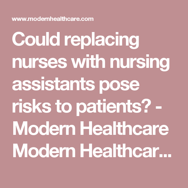 Could replacing nurses with nursing assistants pose risks to patients? - Modern Healthcare Modern Healthcare business news, research, data and events