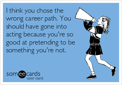 I Think You Chose The Wrong Career Path You Should Have Gone Into Acting Because You Re So Good At Pr Meaningful Quotes About Life Pathetic Women Greed Quotes