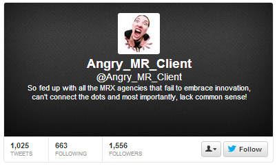 The Secret is Revealed: Who is @Angry_MR_Client?   In September 2012 the market research Twittersphere gained a stand-out new voice. With her provocative and all-too-accurate analysis of research's weaknesses, @Angry_MR_Client quickly gained 1500 Twitter followers and the attention of industry influencers – not to mention a column in GreenBook. We know who Angry is… Now it's time to let the secret you've all been wondering about out!