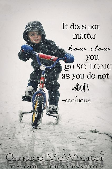 It Does Not Matter How Slow You Go So Long As You Do Not Stop