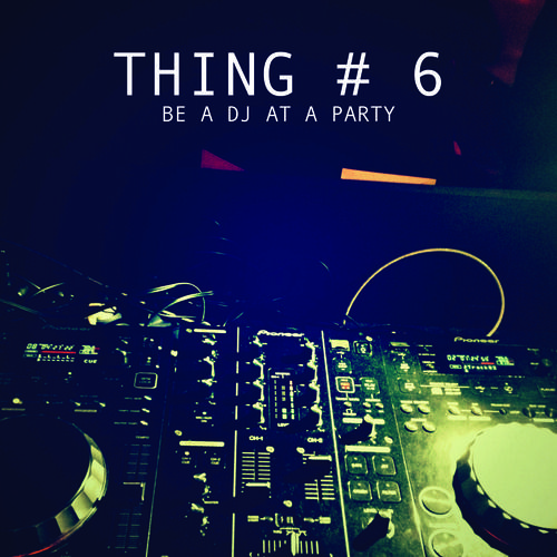 Thing # 6: Be a DJ at a party