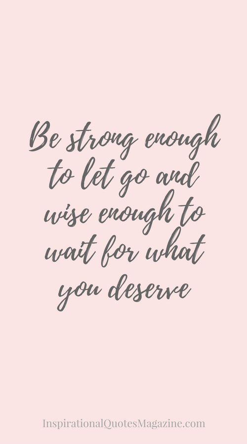 Strength Quotes Amazing Be Strong Enough To Let Go And Wise Enough To Wait For What You