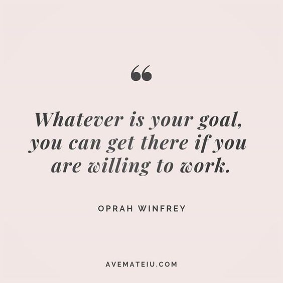 Whatever is your goal, you can get there if you are willing to work. Oprah Winfrey Quote 235 - Ave Mateiu