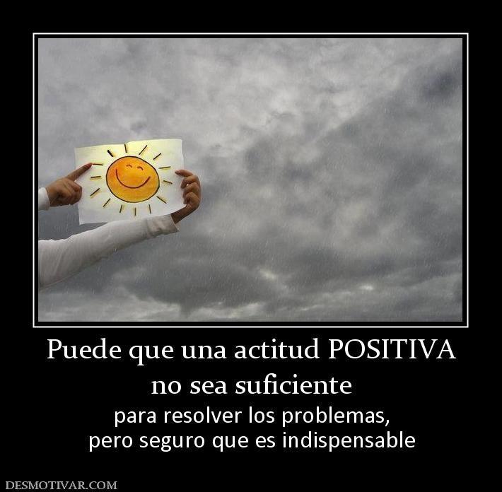 Puede que una actitud POSITIVA no sea suficiente para resolver los problemas, pero seguro que es indispensable