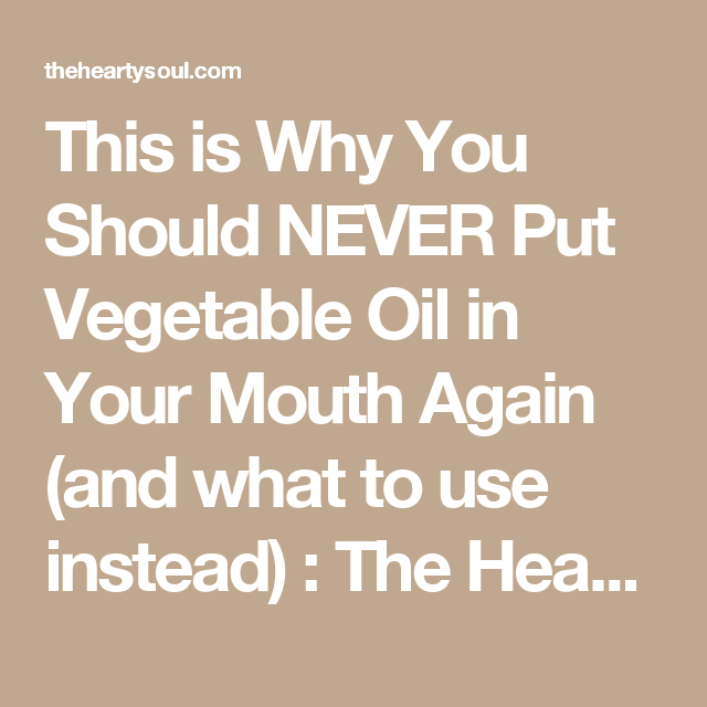 This is Why You Should NEVER Put Vegetable Oil in Your Mouth Again (and what to use instead) : The Hearty Soul