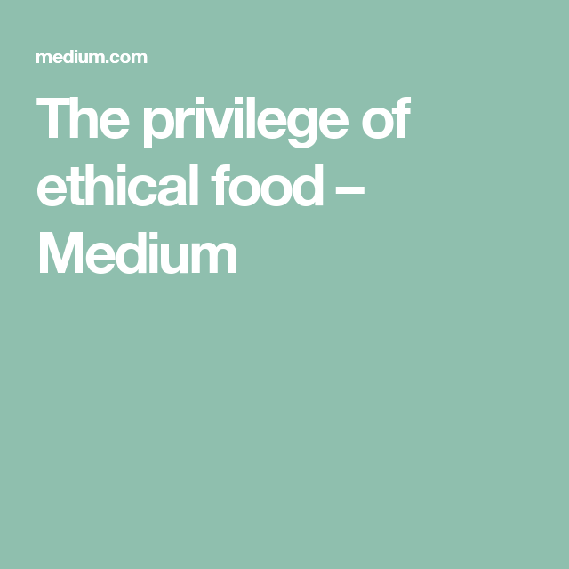 The privilege of ethical food – Medium