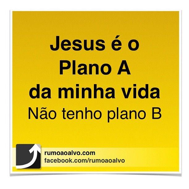 Jesus é o PLANO A da minha vida. Não tenho PLANO B.