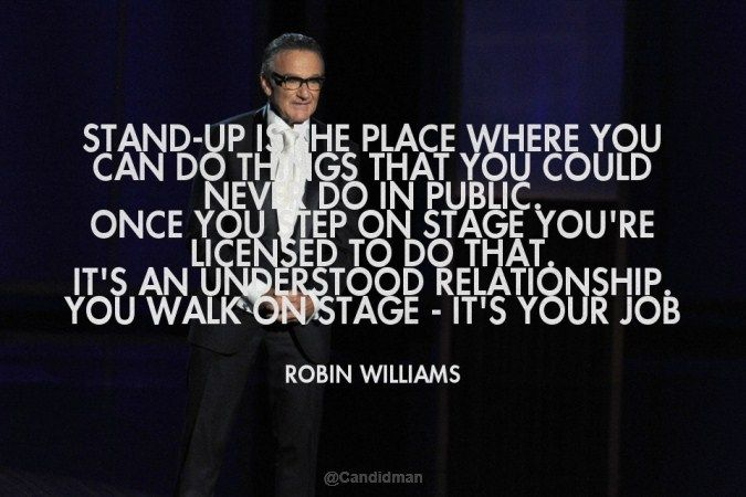 """Stand-up is the place where you can do things that you could never do in public. Once you step on stage you're licensed to do that. It's an understood relationship. You walk on stage - it's your job"". #Quotes by #RobinWilliams via @candidman"