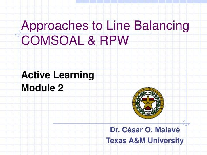 Approaches to Line Balancing COMSOAL & RPW.  Active Learning   Module 2.  Dr. César O. Malavé  Texas A&M University.  Background Material.  Modeling and Analysis of Manufacturing Systems by Ronald G. Askin , Charles R. Standridge, John Wiley & Sons, 1993, Chapter 2. Slideshow 1251732 by jacob