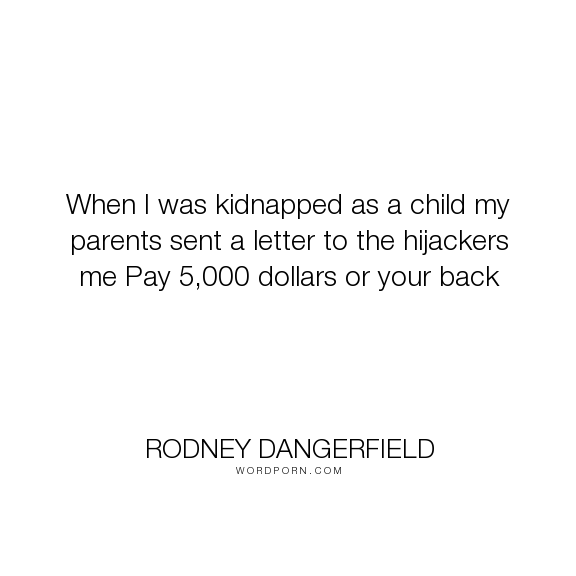 """Rodney Dangerfield - """"When I was kidnapped as a child my parents sent a letter to the hijackers me Pay..."""". humor, funny, humour, child, kiddnapped, rodney-dangerfield"""
