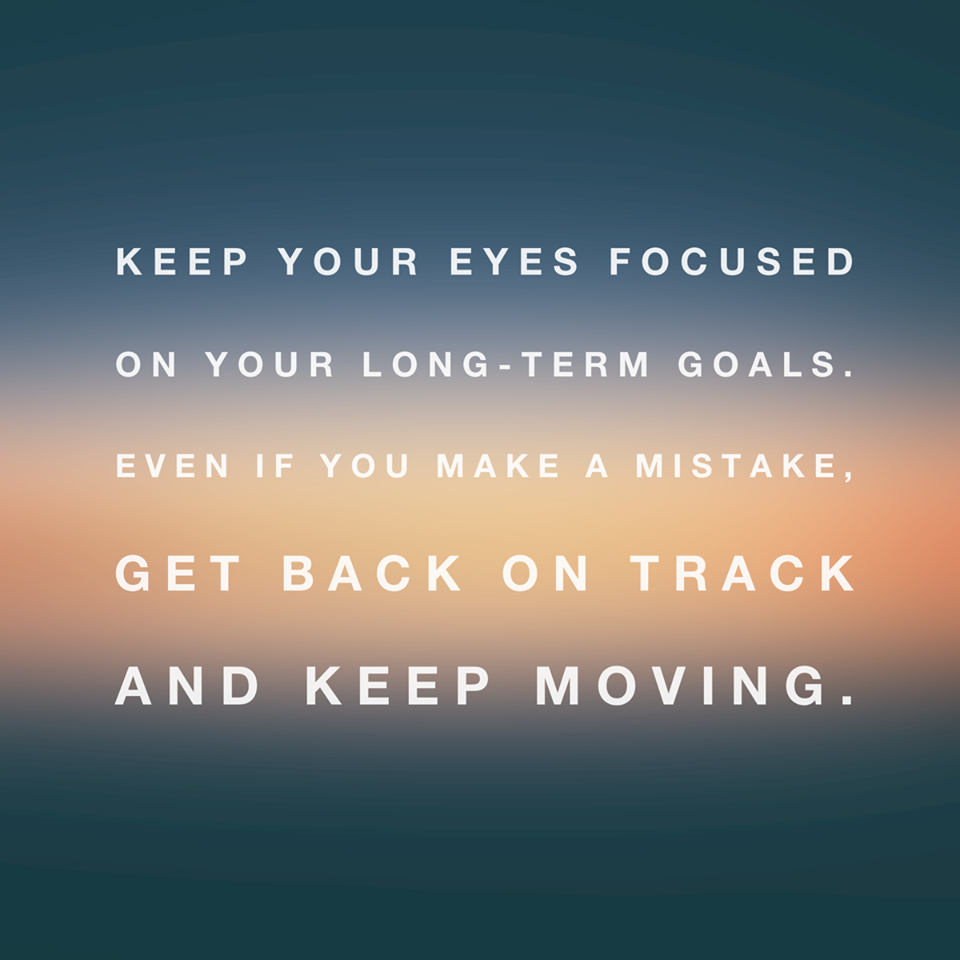 Keep Your Eyes Focused On Your Long Term Goals Even If You Make A Mistake Get Back On Track And Keep Mov Focus On Yourself Life Goals Quotes My Life My Rules