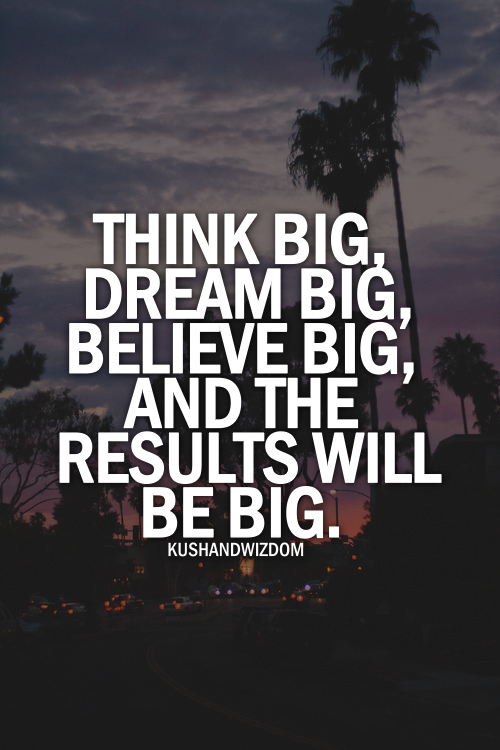 Think Big Dream Big Believe Big The Results Will Be Big Inspirational Quotes Inspirational Success Think Big