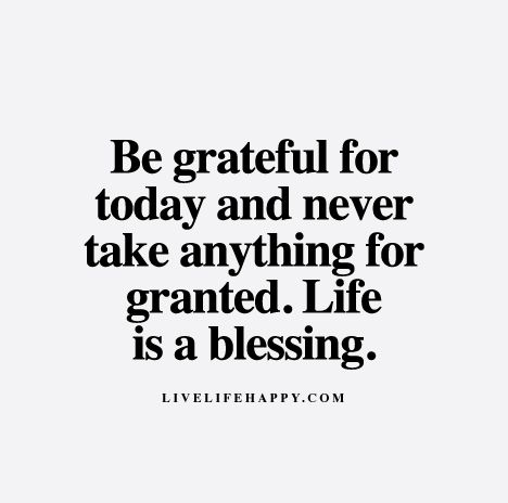 Be grateful for today day and never take anything for