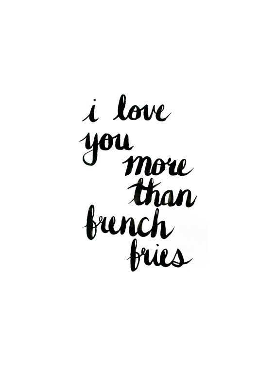 Some girls love chocolate...I happen to prefer french fries, a lot...so loving you more than that means something :)