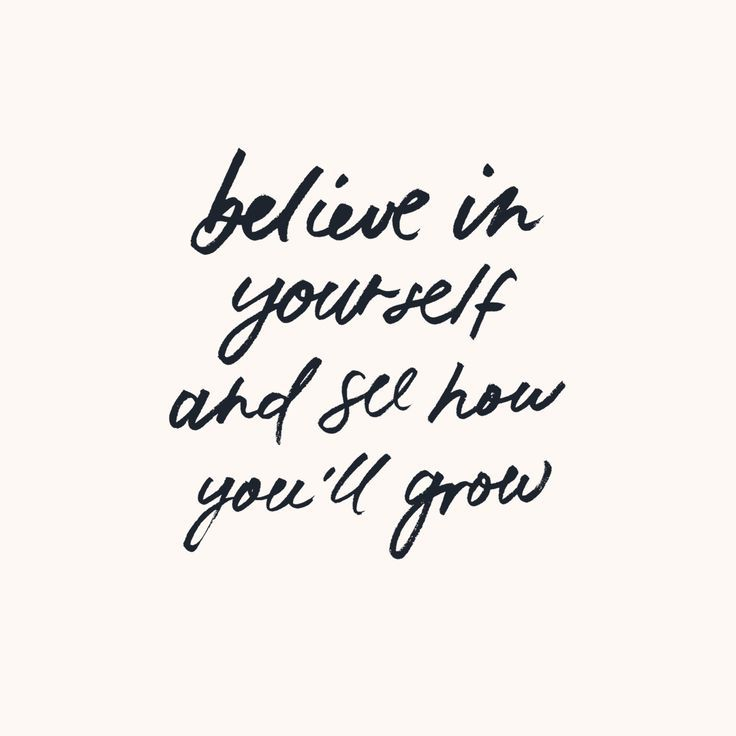 Believe in yourself and see how you'll grow
