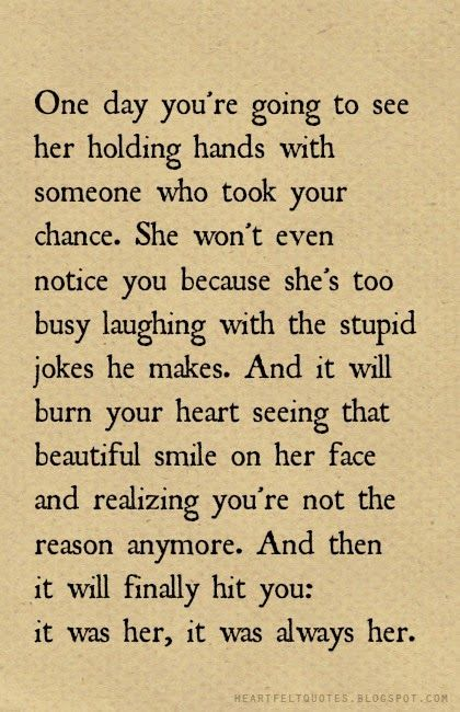 Heartfelt  Love And Life Quotes: One day you're going to see her with holding hands with someone who took your chance.