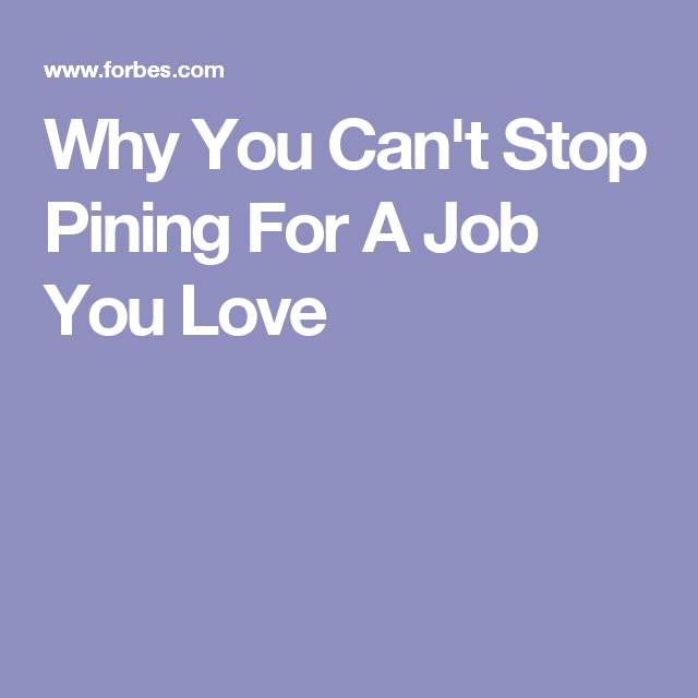 Why You Can T Stop Pining For A Job You Love Profesh Pinterest