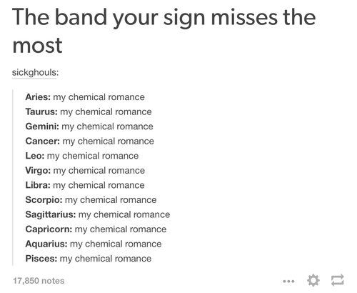 I'm a leo.... I'm missing MCR... THIS SO TRUE, THIS LIKE DEMON WHITCHCRAFT MAGIC. *sits in corner and cries*