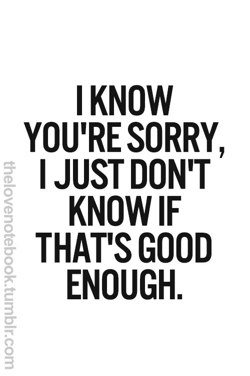 I know you're sorry. I just don't know if that's good
