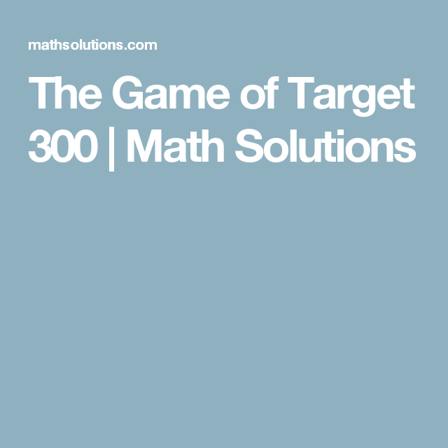 The Game of Target 300   Math Solutions   Math classroom   Pinterest ...